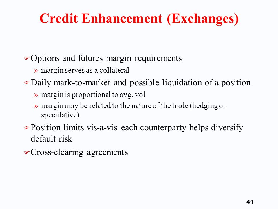 40 Characteristics of Swaps: Credit Risk Issues #3 F Credit Enhancement Vehicles »The most matured setting can be found on organized exchanges »The OTC market provides a variety of standard (ISDA master agreement) and new (asset/counterparty-specific) additions