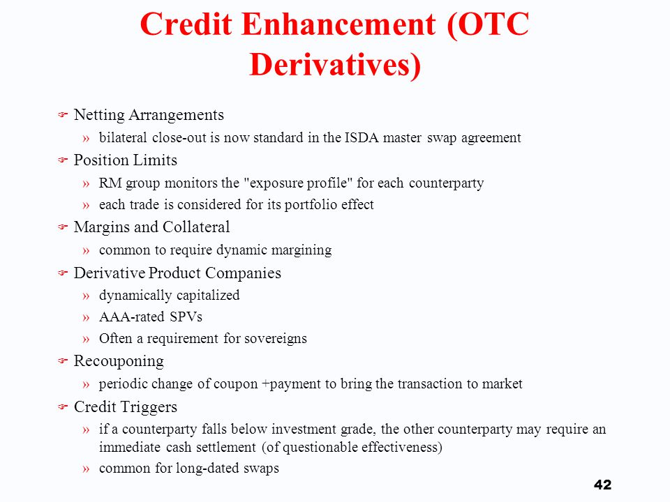 41 Credit Enhancement (Exchanges) F Options and futures margin requirements »margin serves as a collateral F Daily mark-to-market and possible liquidation of a position »margin is proportional to avg.