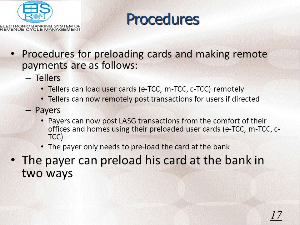 Procedures Procedures for preloading cards and making remote payments are as follows: – Tellers Tellers can load user cards (e-TCC, m-TCC, c-TCC) remotely Tellers can now remotely post transactions for users if directed – Payers Payers can now post LASG transactions from the comfort of their offices and homes using their preloaded user cards (e-TCC, m-TCC, c- TCC) The payer only needs to pre-load the card at the bank The payer can preload his card at the bank in two ways 17