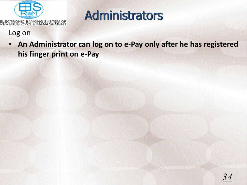 Administrators Log on An Administrator can log on to e-Pay only after he has registered his finger print on e-Pay 34