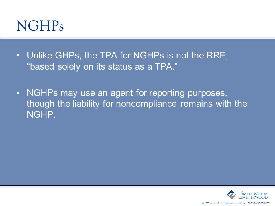 "© 2008 Smith Moore Leatherwood LLP. ALL RIGHTS RESERVED. NGHPs Unlike GHPs, the TPA for NGHPs is not the RRE, ""based solely on its status as a TPA."" N"