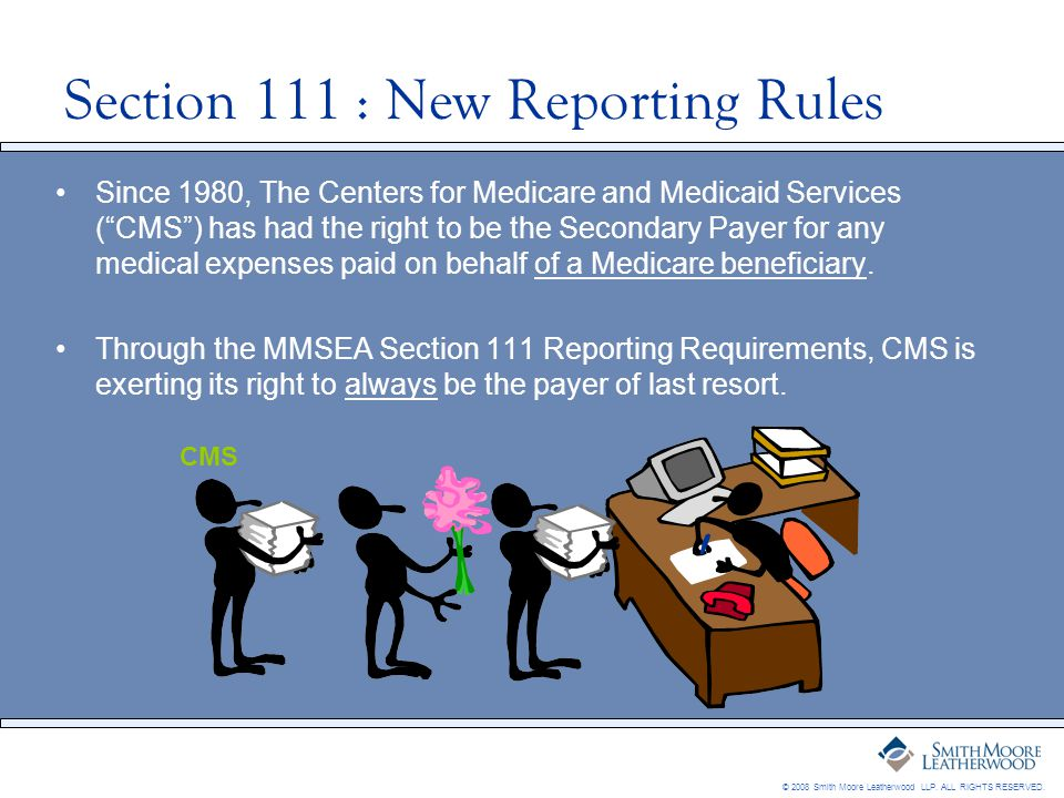 © 2008 Smith Moore Leatherwood LLP. ALL RIGHTS RESERVED. Section 111 : New Reporting Rules Since 1980, The Centers for Medicare and Medicaid Services