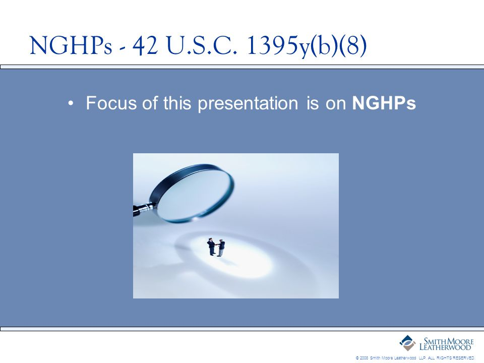 © 2008 Smith Moore Leatherwood LLP. ALL RIGHTS RESERVED. NGHPs - 42 U.S.C. 1395y(b)(8) Focus of this presentation is on NGHPs