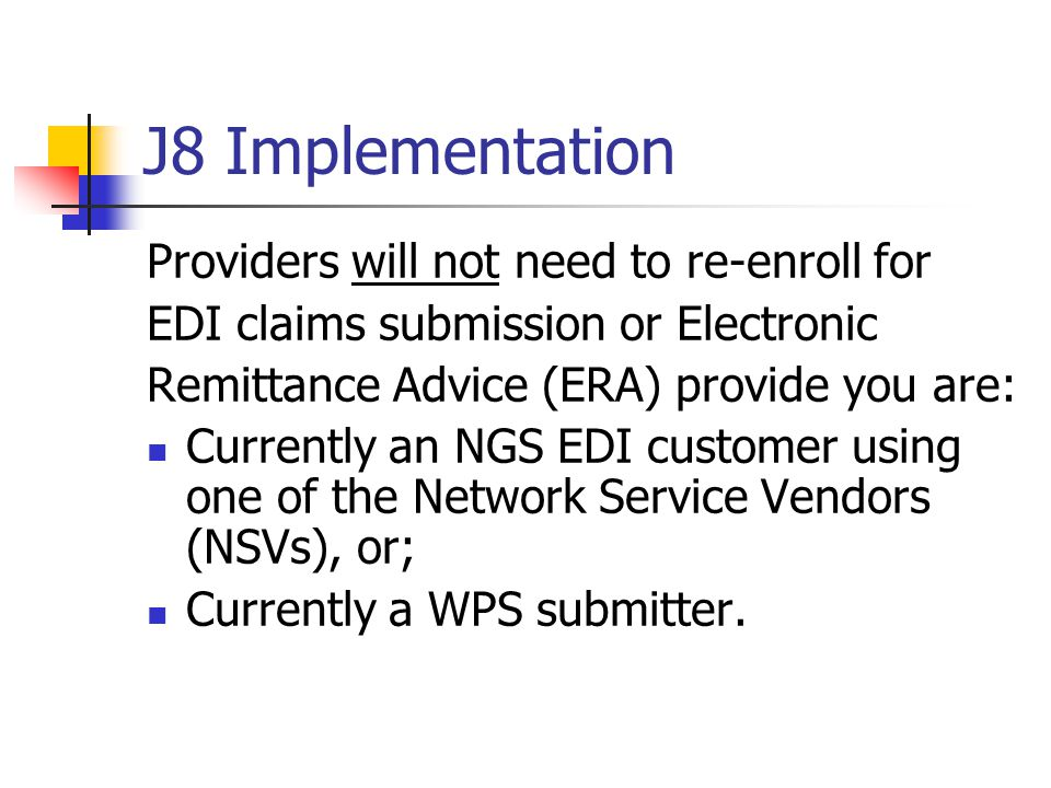 J8 Implementation Providers will not need to re-enroll for EDI claims submission or Electronic Remittance Advice (ERA) provide you are: Currently an NGS EDI customer using one of the Network Service Vendors (NSVs), or; Currently a WPS submitter.