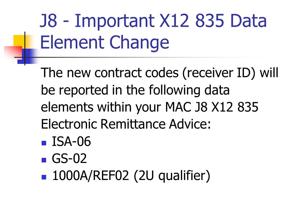 J8 - Important X12 835 Data Element Change The new contract codes (receiver ID) will be reported in the following data elements within your MAC J8 X12 835 Electronic Remittance Advice: ISA-06 GS-02 1000A/REF02 (2U qualifier)