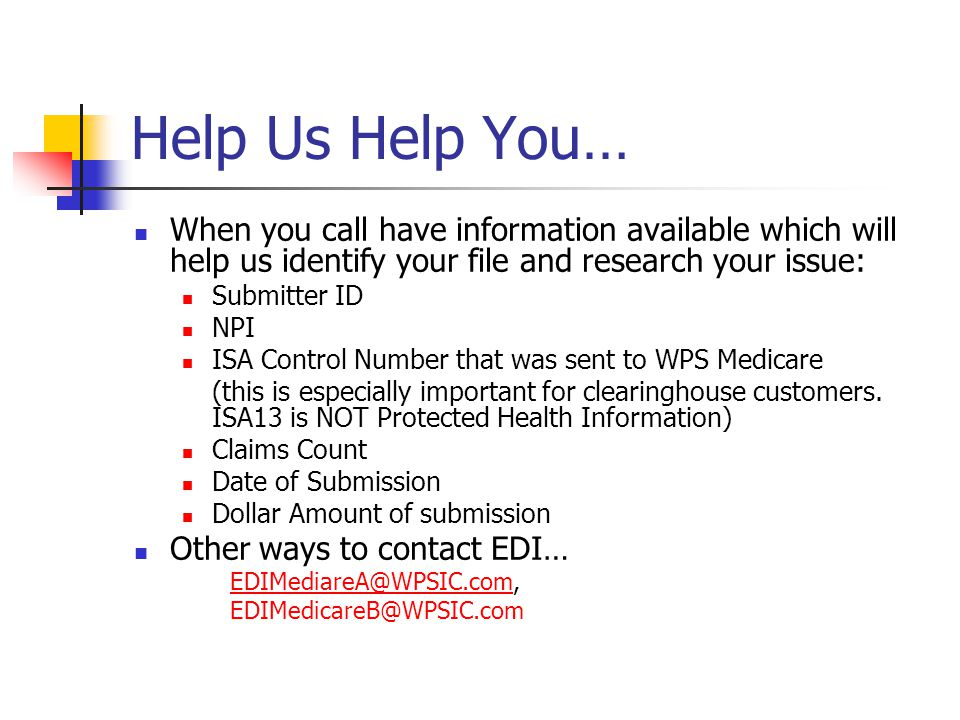 Help Us Help You… When you call have information available which will help us identify your file and research your issue: Submitter ID NPI ISA Control Number that was sent to WPS Medicare (this is especially important for clearinghouse customers.