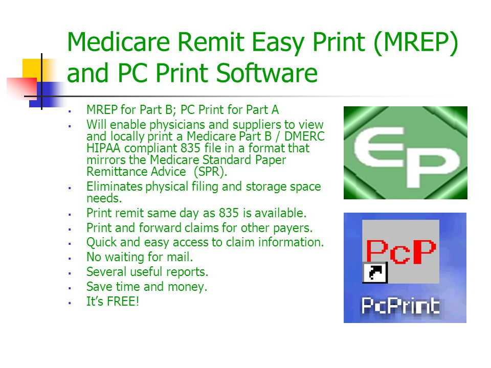 Medicare Remit Easy Print (MREP) and PC Print Software  MREP for Part B; PC Print for Part A  Will enable physicians and suppliers to view and locally print a Medicare Part B / DMERC HIPAA compliant 835 file in a format that mirrors the Medicare Standard Paper Remittance Advice (SPR).
