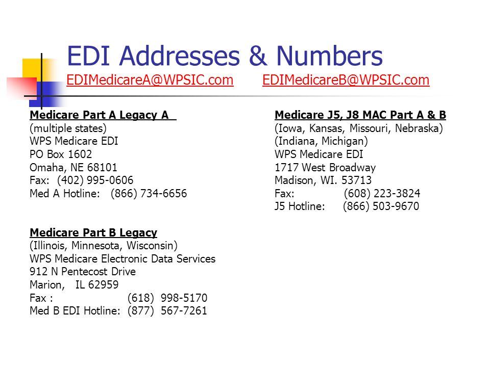 EDI Addresses & Numbers EDIMedicareA@WPSIC.com EDIMedicareB@WPSIC.com EDIMedicareA@WPSIC.comEDIMedicareB@WPSIC.com Medicare Part A Legacy A Medicare J5, J8 MAC Part A & B (multiple states)(Iowa, Kansas, Missouri, Nebraska) WPS Medicare EDI(Indiana, Michigan) PO Box 1602WPS Medicare EDI Omaha, NE 681011717 West Broadway Fax: (402) 995-0606Madison, WI.