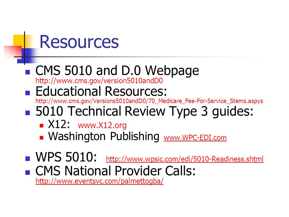 Resources CMS 5010 and D.0 Webpage http://www.cms.gov/version5010andD0 Educational Resources: http://www.cms.gov/Versions5010andD0/70_Medicare_Fee-For-Service_Stems.aspys 5010 Technical Review Type 3 guides: X12: www.X12.org Washington Publishing www.WPC-EDI.com www.WPC-EDI.com WPS 5010: http://www.wpsic.com/edi/5010-Readiness.shtml http://www.wpsic.com/edi/5010-Readiness.shtml CMS National Provider Calls: http://www.eventsvc.com/palmettogba/ http://www.eventsvc.com/palmettogba/