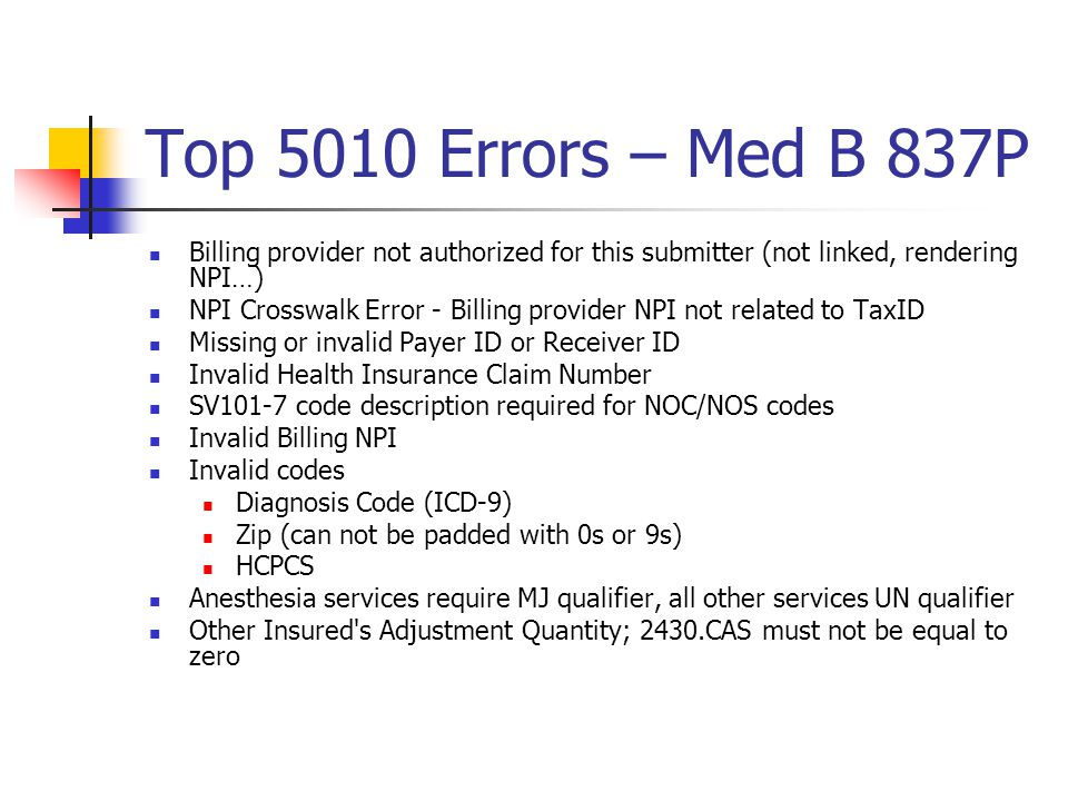 Top 5010 Errors – Med B 837P Billing provider not authorized for this submitter (not linked, rendering NPI…) NPI Crosswalk Error - Billing provider NPI not related to TaxID Missing or invalid Payer ID or Receiver ID Invalid Health Insurance Claim Number SV101-7 code description required for NOC/NOS codes Invalid Billing NPI Invalid codes Diagnosis Code (ICD-9) Zip (can not be padded with 0s or 9s) HCPCS Anesthesia services require MJ qualifier, all other services UN qualifier Other Insured s Adjustment Quantity; 2430.CAS must not be equal to zero