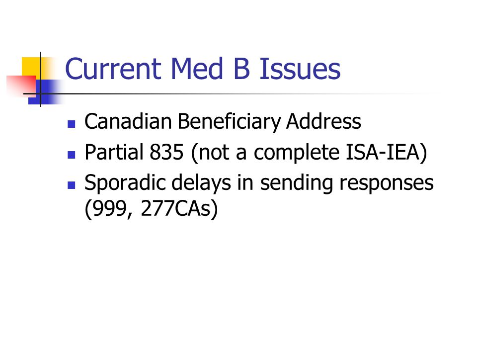 Current Med B Issues Canadian Beneficiary Address Partial 835 (not a complete ISA-IEA) Sporadic delays in sending responses (999, 277CAs)