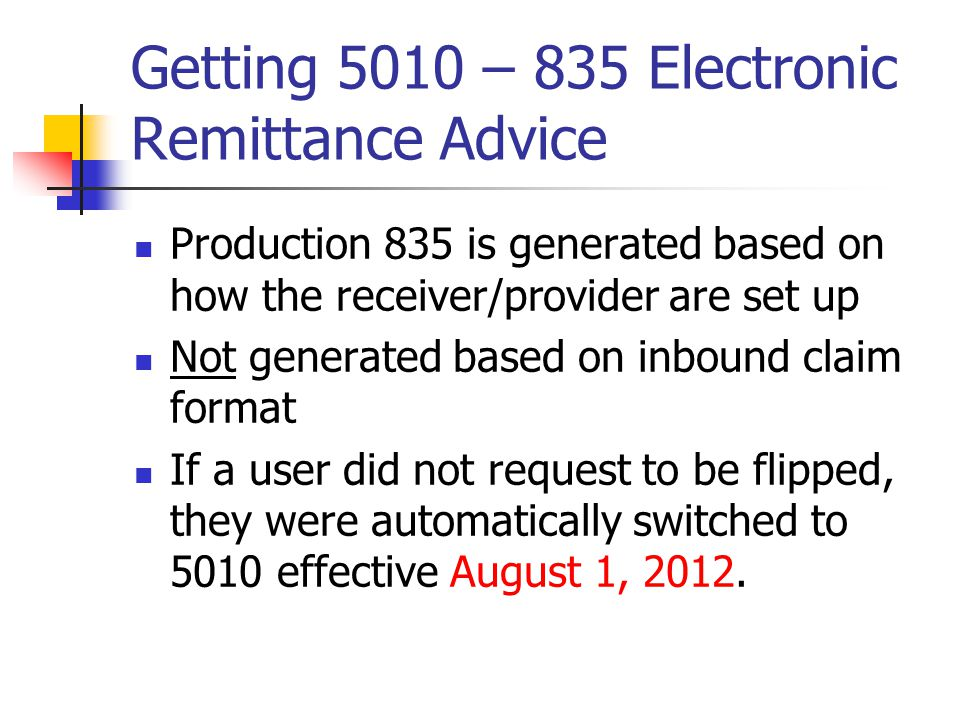 Getting 5010 – 835 Electronic Remittance Advice Production 835 is generated based on how the receiver/provider are set up Not generated based on inbound claim format If a user did not request to be flipped, they were automatically switched to 5010 effective August 1, 2012.