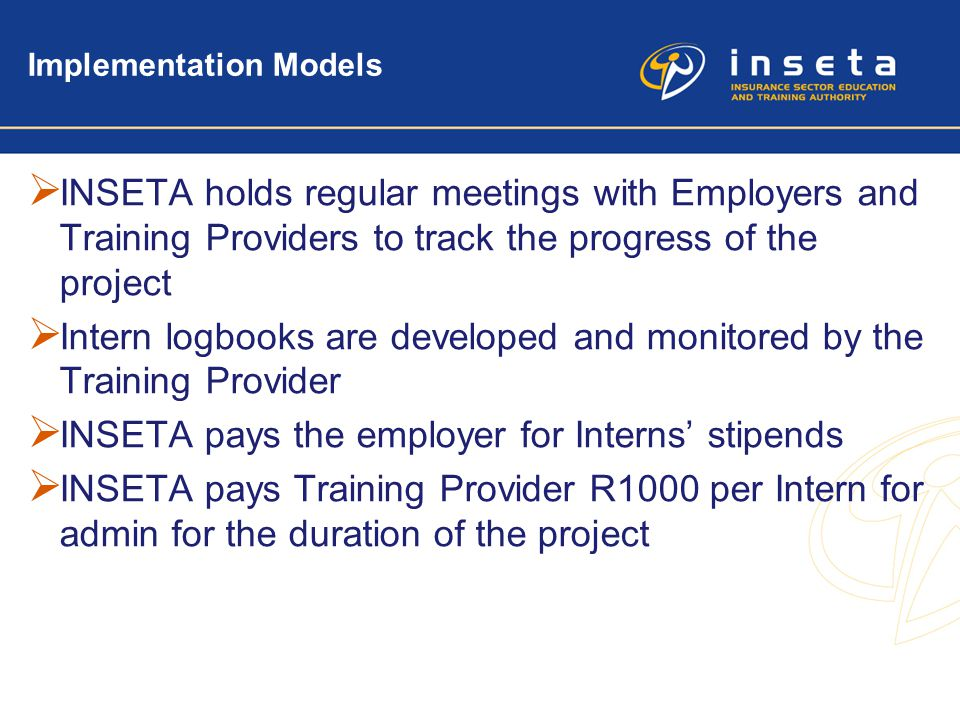 13 Implementation Models  INSETA holds regular meetings with Employers and Training Providers to track the progress of the project  Intern logbooks