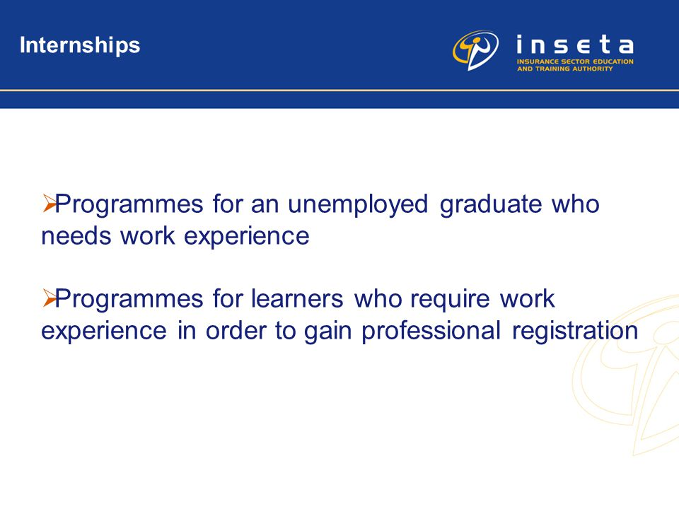 3 Internships  Programmes for an unemployed graduate who needs work experience  Programmes for learners who require work experience in order to gain
