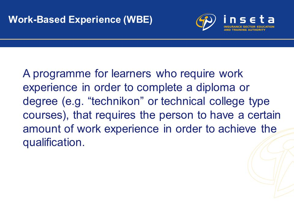 "4 Work-Based Experience (WBE) A programme for learners who require work experience in order to complete a diploma or degree (e.g. ""technikon"" or techn"
