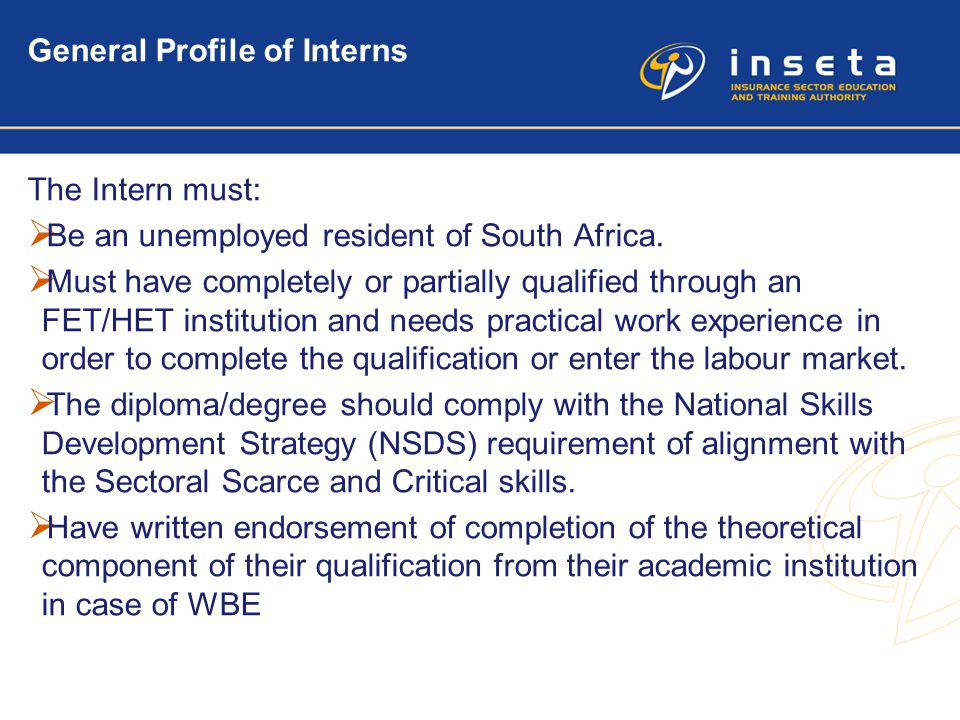 5 General Profile of Interns The Intern must:  Be an unemployed resident of South Africa.  Must have completely or partially qualified through an FE