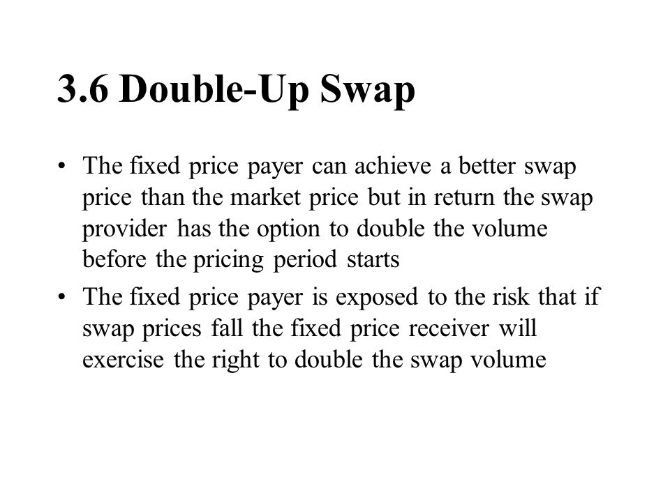 3.6 Double-Up Swap The fixed price payer can achieve a better swap price than the market price but in return the swap provider has the option to double the volume before the pricing period starts The fixed price payer is exposed to the risk that if swap prices fall the fixed price receiver will exercise the right to double the swap volume