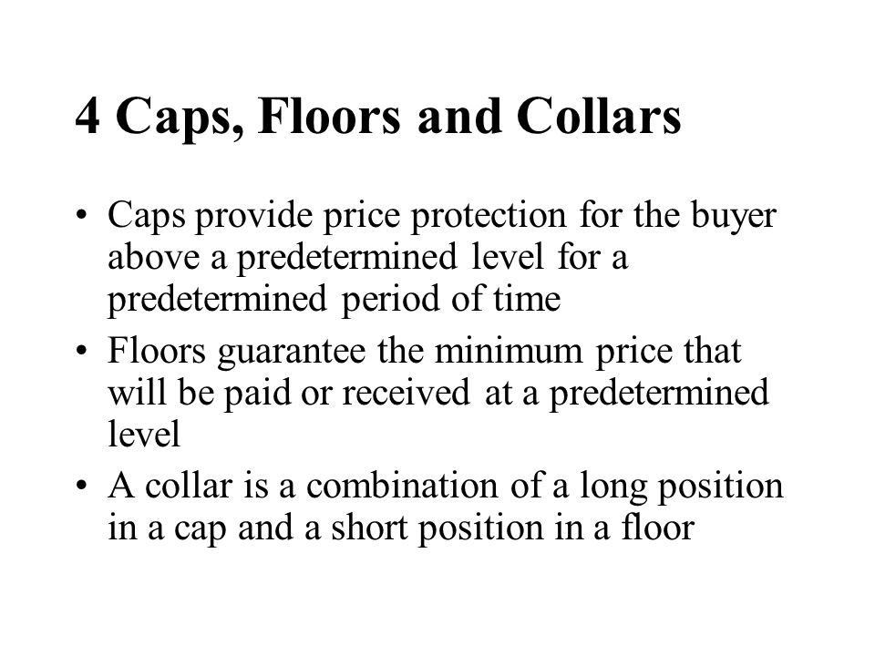 4 Caps, Floors and Collars Caps provide price protection for the buyer above a predetermined level for a predetermined period of time Floors guarantee the minimum price that will be paid or received at a predetermined level A collar is a combination of a long position in a cap and a short position in a floor