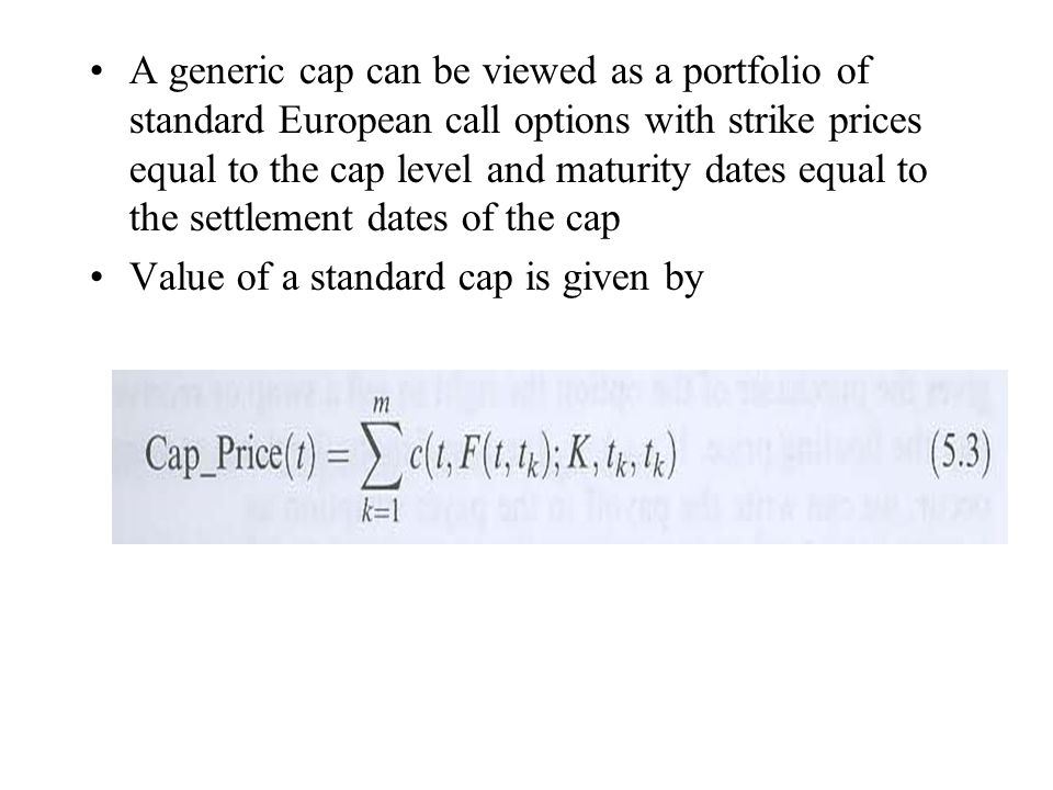 A generic cap can be viewed as a portfolio of standard European call options with strike prices equal to the cap level and maturity dates equal to the