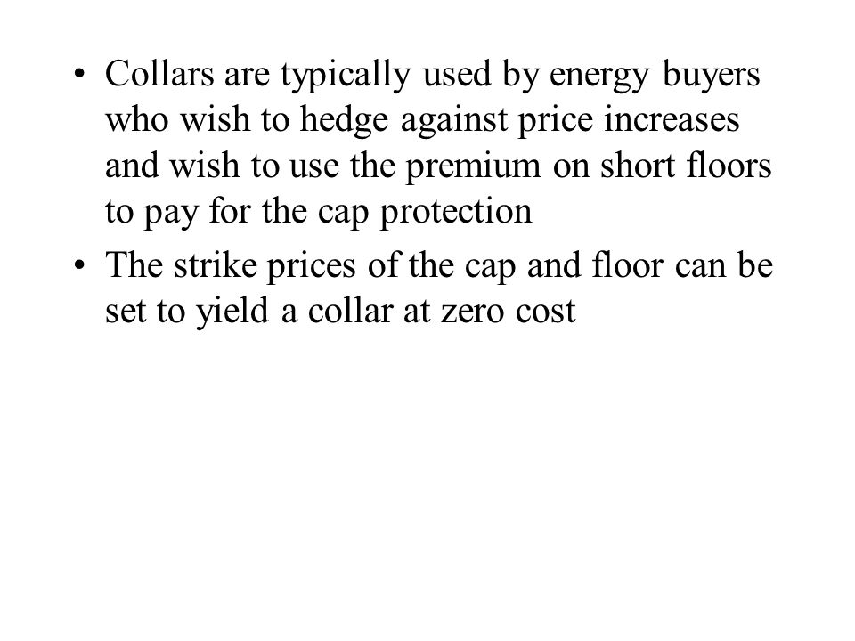 Collars are typically used by energy buyers who wish to hedge against price increases and wish to use the premium on short floors to pay for the cap protection The strike prices of the cap and floor can be set to yield a collar at zero cost