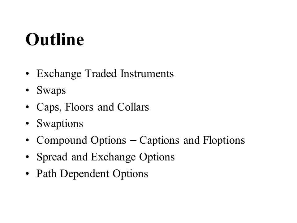 Outline Exchange Traded Instruments Swaps Caps, Floors and Collars Swaptions Compound Options – Captions and Floptions Spread and Exchange Options Pat