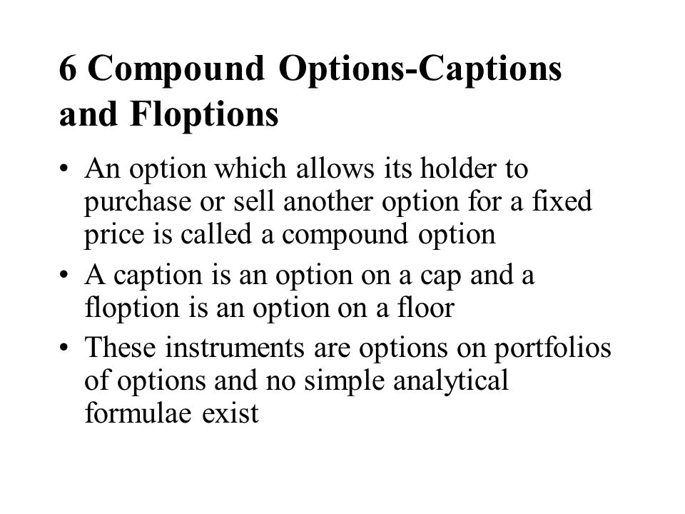 6 Compound Options-Captions and Floptions An option which allows its holder to purchase or sell another option for a fixed price is called a compound option A caption is an option on a cap and a floption is an option on a floor These instruments are options on portfolios of options and no simple analytical formulae exist