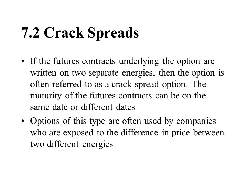 7.2 Crack Spreads If the futures contracts underlying the option are written on two separate energies, then the option is often referred to as a crack spread option.
