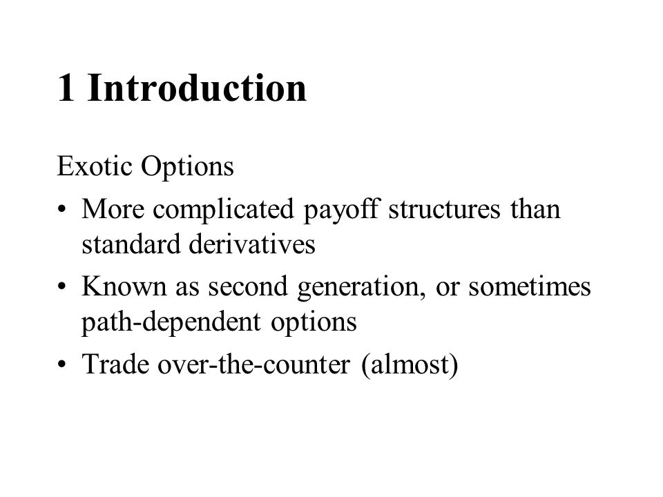 1 Introduction Exotic Options More complicated payoff structures than standard derivatives Known as second generation, or sometimes path-dependent options Trade over-the-counter (almost)