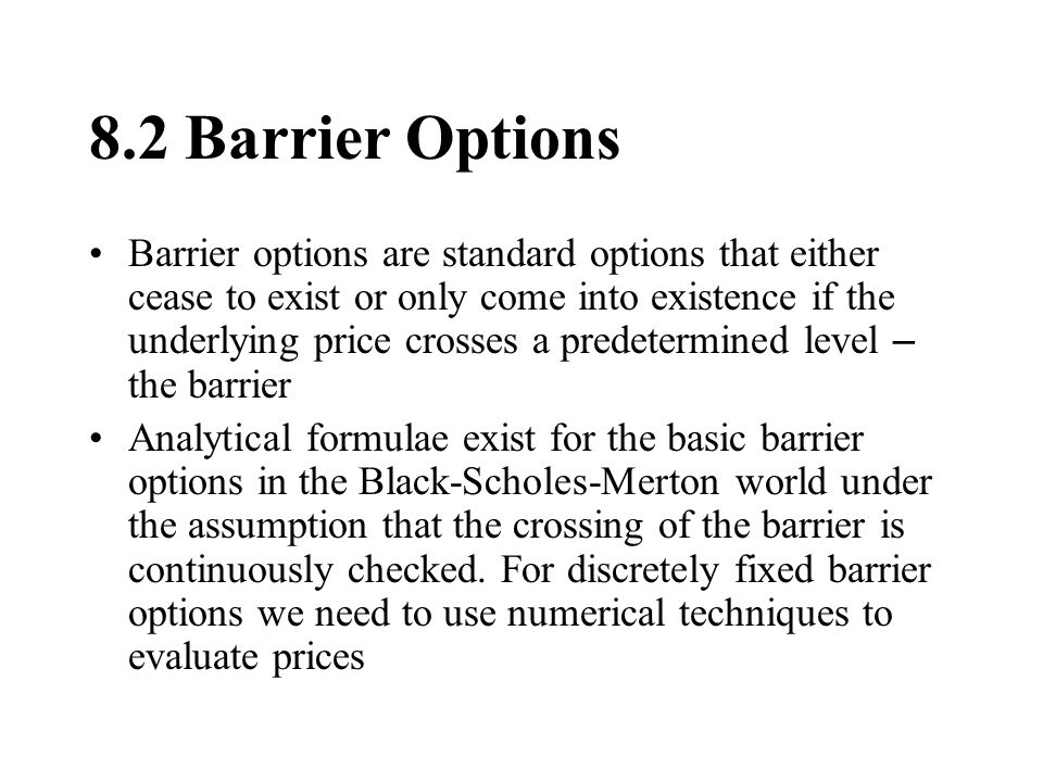 8.2 Barrier Options Barrier options are standard options that either cease to exist or only come into existence if the underlying price crosses a pred