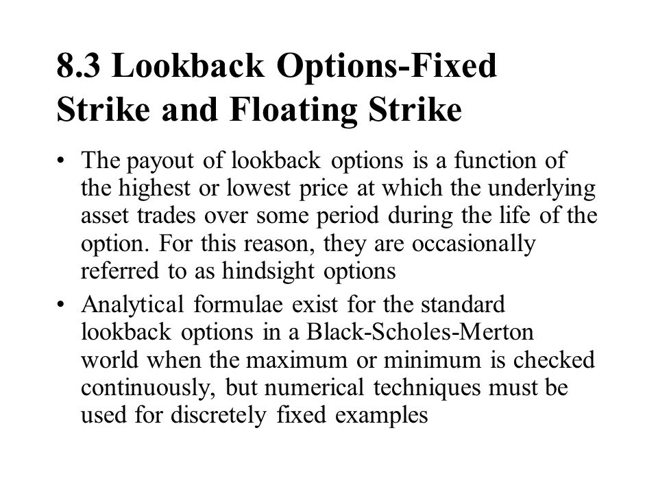 8.3 Lookback Options-Fixed Strike and Floating Strike The payout of lookback options is a function of the highest or lowest price at which the underly