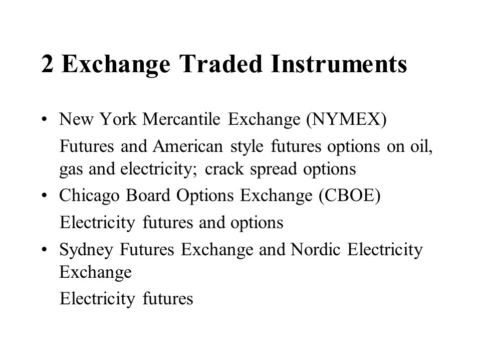 2 Exchange Traded Instruments New York Mercantile Exchange (NYMEX) Futures and American style futures options on oil, gas and electricity; crack sprea