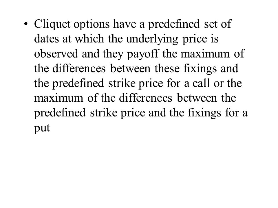 Cliquet options have a predefined set of dates at which the underlying price is observed and they payoff the maximum of the differences between these