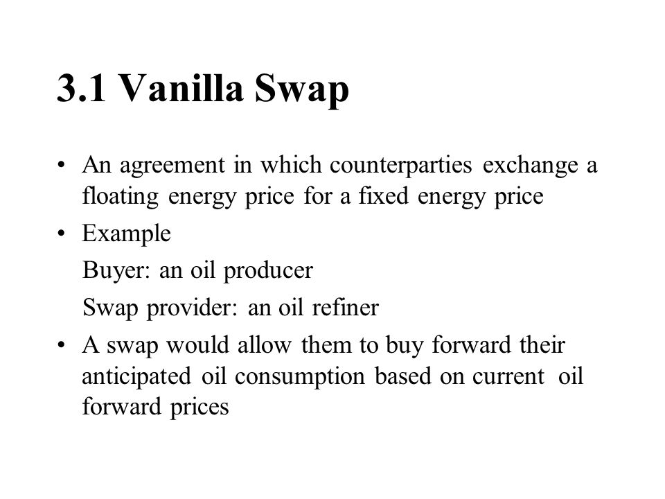 3.1 Vanilla Swap An agreement in which counterparties exchange a floating energy price for a fixed energy price Example Buyer: an oil producer Swap provider: an oil refiner A swap would allow them to buy forward their anticipated oil consumption based on current oil forward prices