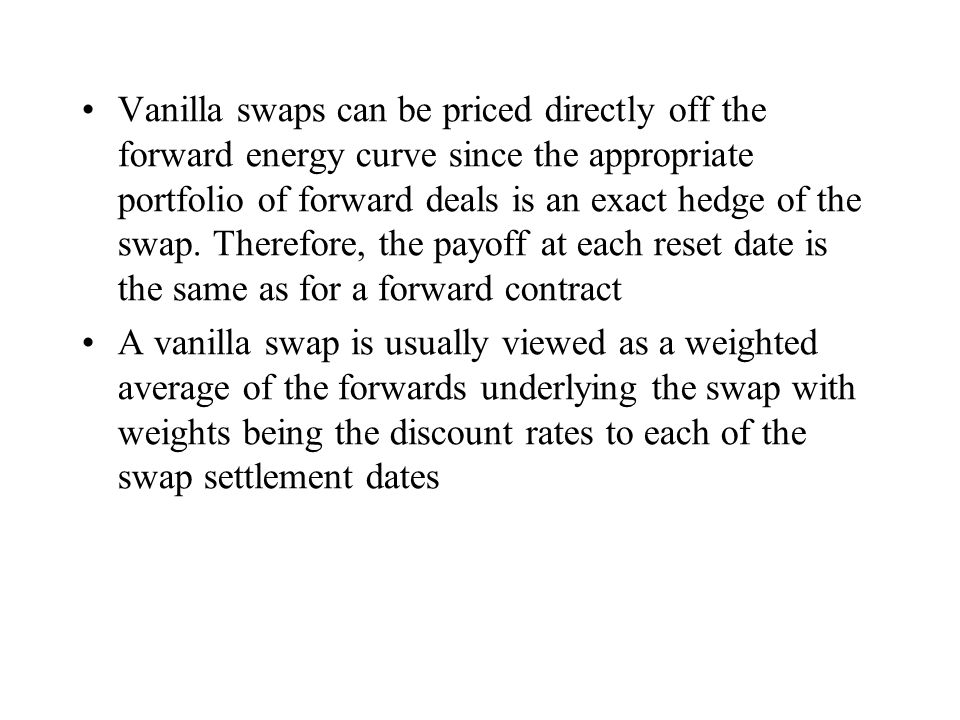 Vanilla swaps can be priced directly off the forward energy curve since the appropriate portfolio of forward deals is an exact hedge of the swap. Ther