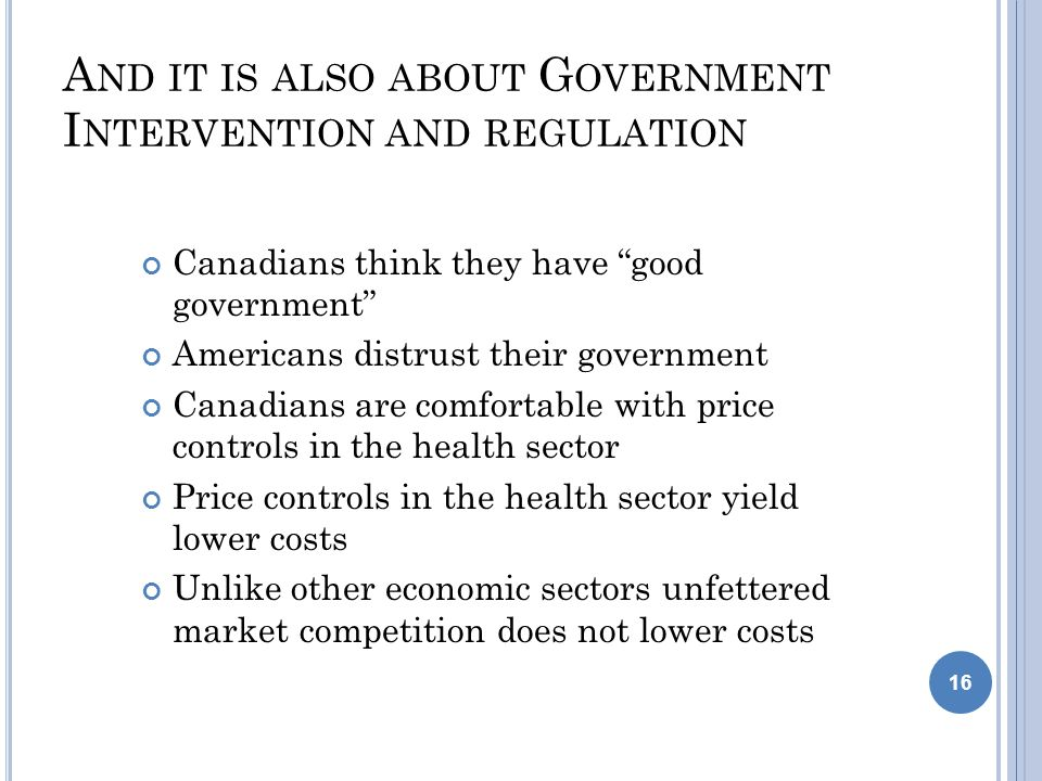 A ND IT IS ALSO ABOUT G OVERNMENT I NTERVENTION AND REGULATION Canadians think they have good government Americans distrust their government Canadians are comfortable with price controls in the health sector Price controls in the health sector yield lower costs Unlike other economic sectors unfettered market competition does not lower costs 16