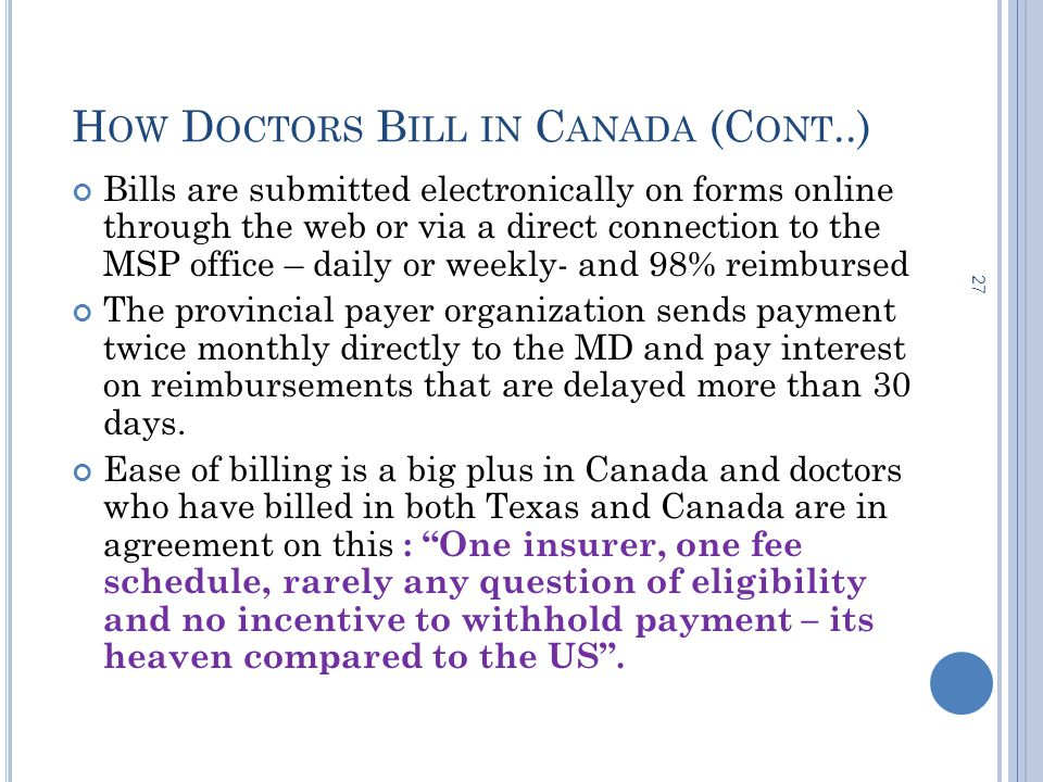H OW D OCTORS B ILL IN C ANADA (C ONT..) 27 Bills are submitted electronically on forms online through the web or via a direct connection to the MSP office – daily or weekly- and 98% reimbursed The provincial payer organization sends payment twice monthly directly to the MD and pay interest on reimbursements that are delayed more than 30 days.