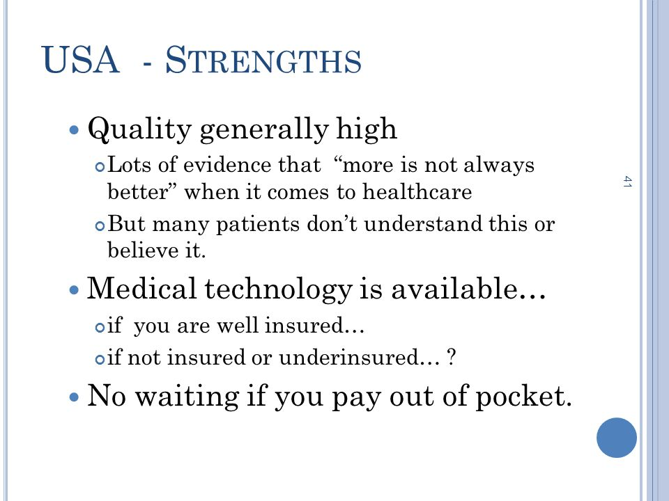 41 USA - S TRENGTHS Quality generally high Lots of evidence that more is not always better when it comes to healthcare But many patients don't understand this or believe it.