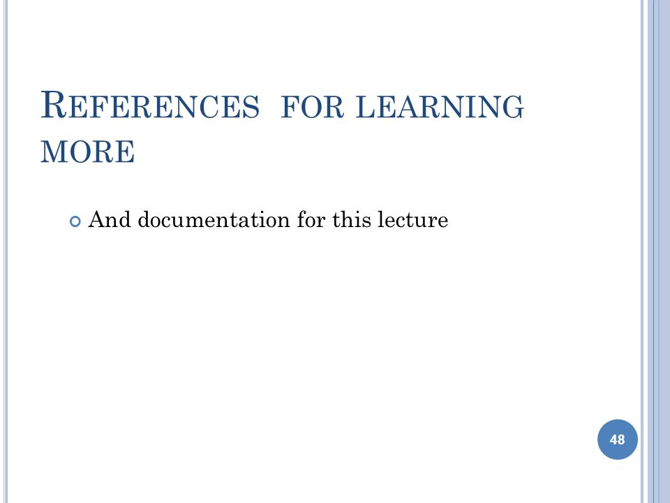 R EFERENCES FOR LEARNING MORE And documentation for this lecture 48