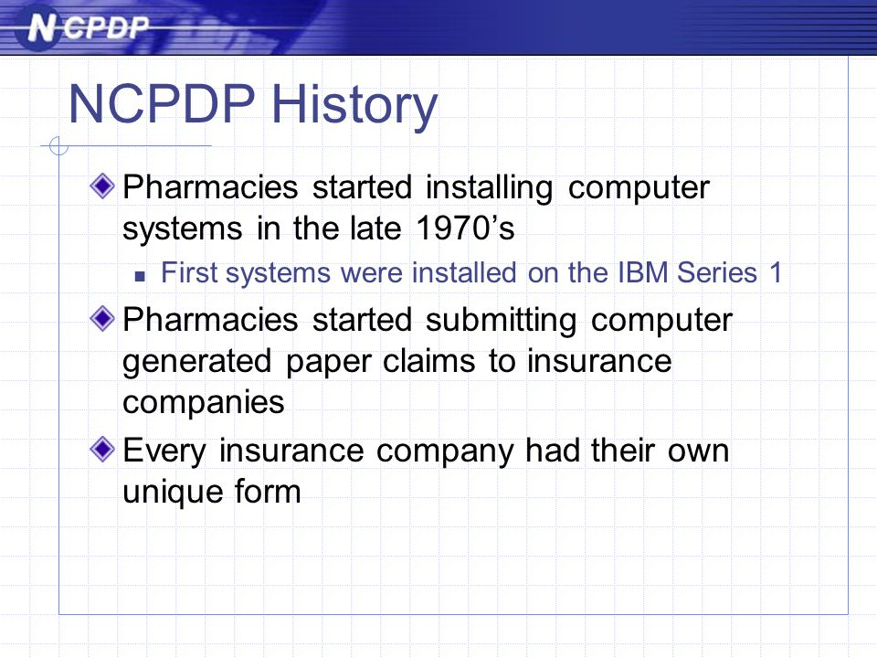 NCPDP History Pharmacies started installing computer systems in the late 1970's First systems were installed on the IBM Series 1 Pharmacies started submitting computer generated paper claims to insurance companies Every insurance company had their own unique form