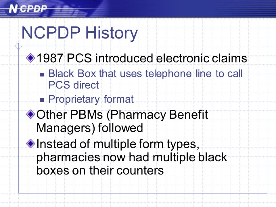 NCPDP History 1987 PCS introduced electronic claims Black Box that uses telephone line to call PCS direct Proprietary format Other PBMs (Pharmacy Benefit Managers) followed Instead of multiple form types, pharmacies now had multiple black boxes on their counters