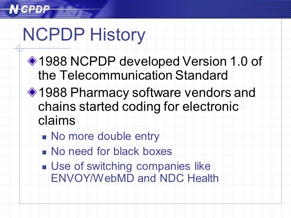 NCPDP History 1988 NCPDP developed Version 1.0 of the Telecommunication Standard 1988 Pharmacy software vendors and chains started coding for electronic claims No more double entry No need for black boxes Use of switching companies like ENVOY/WebMD and NDC Health