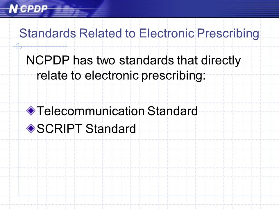 Standards Related to Electronic Prescribing NCPDP has two standards that directly relate to electronic prescribing: Telecommunication Standard SCRIPT Standard