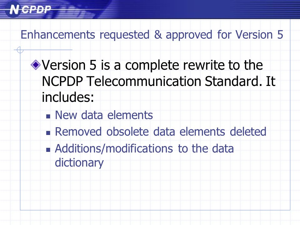 Enhancements requested & approved for Version 5 Version 5 is a complete rewrite to the NCPDP Telecommunication Standard.