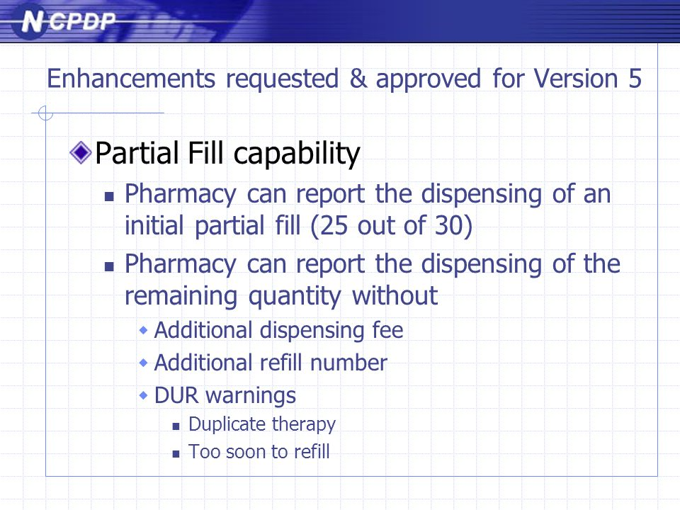 Enhancements requested & approved for Version 5 Partial Fill capability Pharmacy can report the dispensing of an initial partial fill (25 out of 30) Pharmacy can report the dispensing of the remaining quantity without  Additional dispensing fee  Additional refill number  DUR warnings Duplicate therapy Too soon to refill