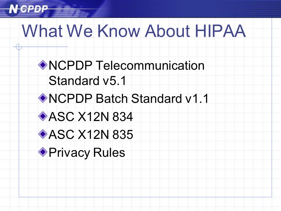 What We Know About HIPAA NCPDP Telecommunication Standard v5.1 NCPDP Batch Standard v1.1 ASC X12N 834 ASC X12N 835 Privacy Rules