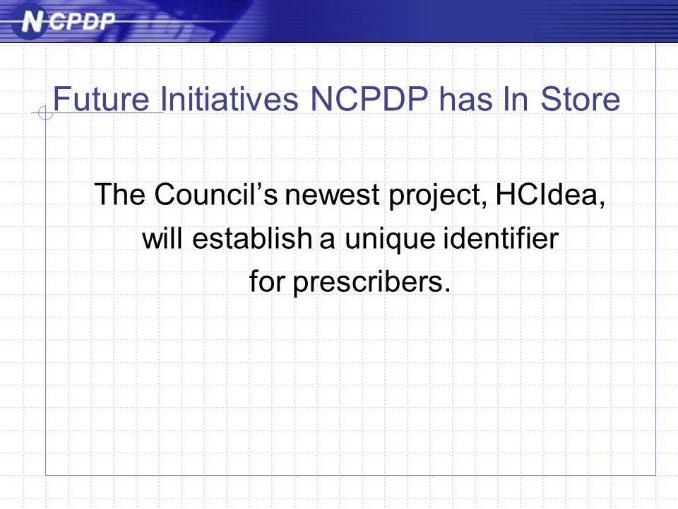Future Initiatives NCPDP has In Store The Council's newest project, HCIdea, will establish a unique identifier for prescribers.