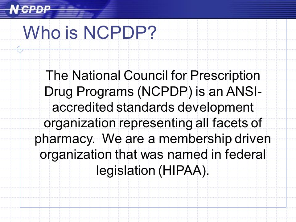 The National Council for Prescription Drug Programs (NCPDP) is an ANSI- accredited standards development organization representing all facets of pharmacy.