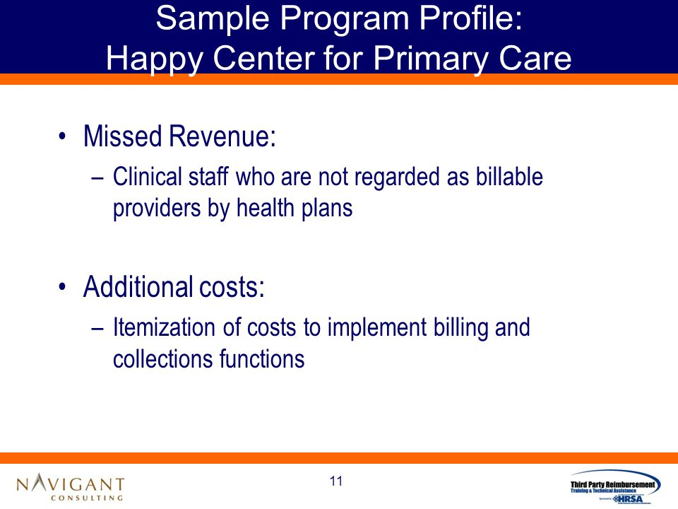 11 Sample Program Profile: Happy Center for Primary Care Missed Revenue: –Clinical staff who are not regarded as billable providers by health plans Additional costs: –Itemization of costs to implement billing and collections functions