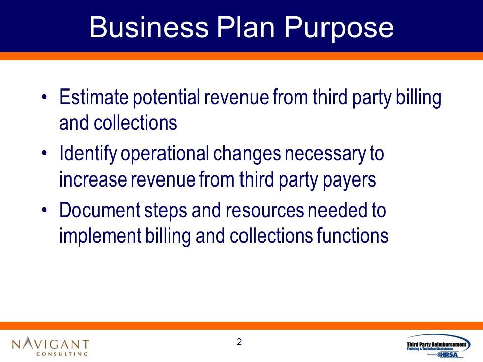2 Business Plan Purpose Estimate potential revenue from third party billing and collections Identify operational changes necessary to increase revenue from third party payers Document steps and resources needed to implement billing and collections functions