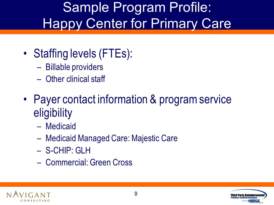 9 Sample Program Profile: Happy Center for Primary Care Staffing levels (FTEs): –Billable providers –Other clinical staff Payer contact information & program service eligibility –Medicaid –Medicaid Managed Care: Majestic Care –S-CHIP: GLH –Commercial: Green Cross
